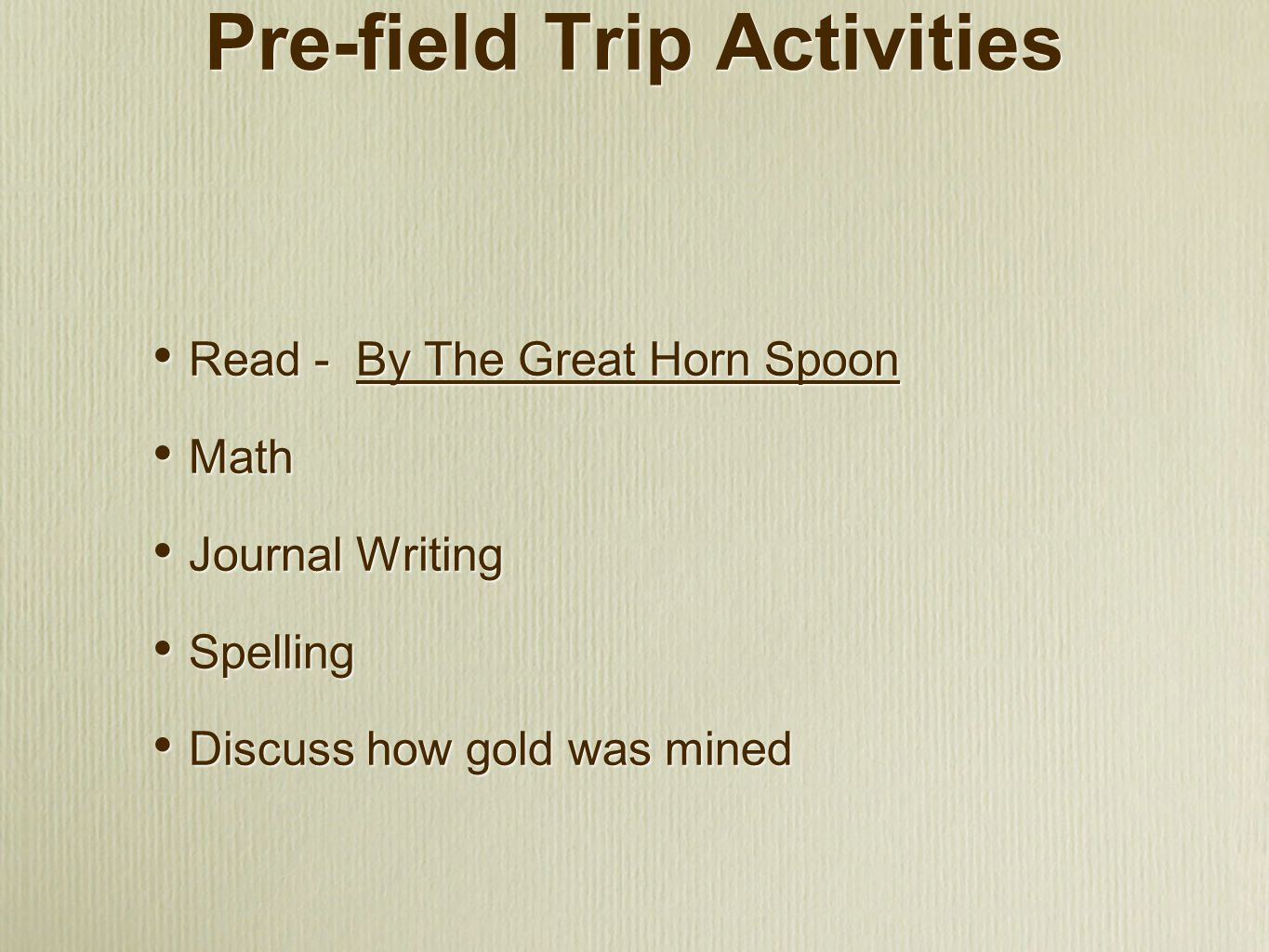 Pre-field Trip Activities Read - By The Great Horn Spoon Math Journal Writing Spelling Discuss how gold was mined Read - By The Great Horn Spoon Math Journal Writing Spelling Discuss how gold was mined