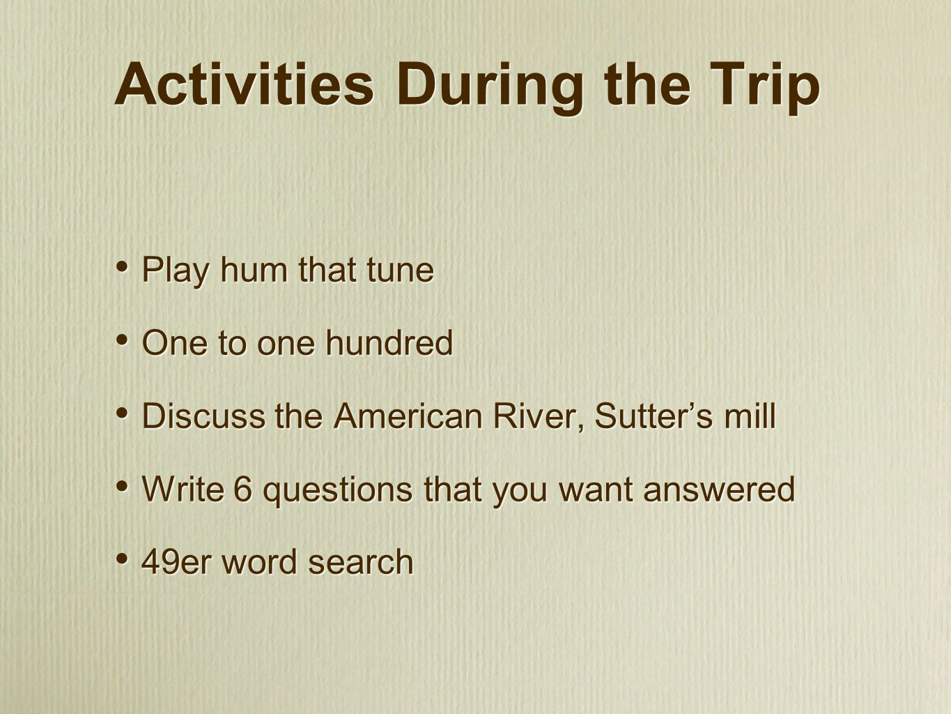 Activities During the Trip Play hum that tune One to one hundred Discuss the American River, Sutter's mill Write 6 questions that you want answered 49er word search Play hum that tune One to one hundred Discuss the American River, Sutter's mill Write 6 questions that you want answered 49er word search
