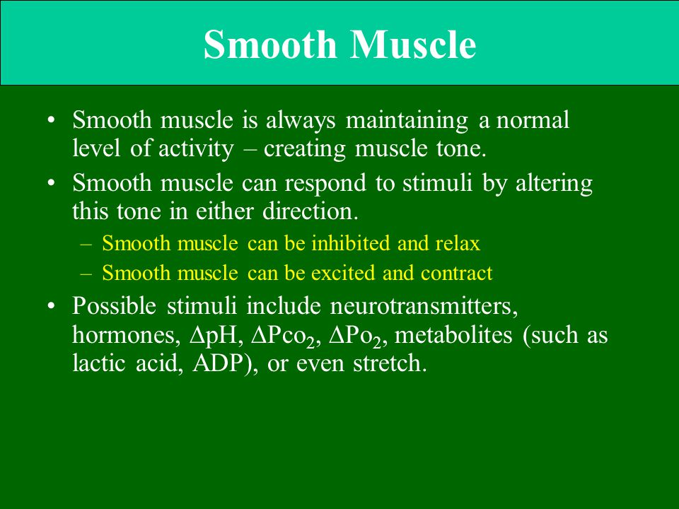 Smooth Muscle Smooth muscle is always maintaining a normal level of activity – creating muscle tone. Smooth muscle can respond to stimuli by altering