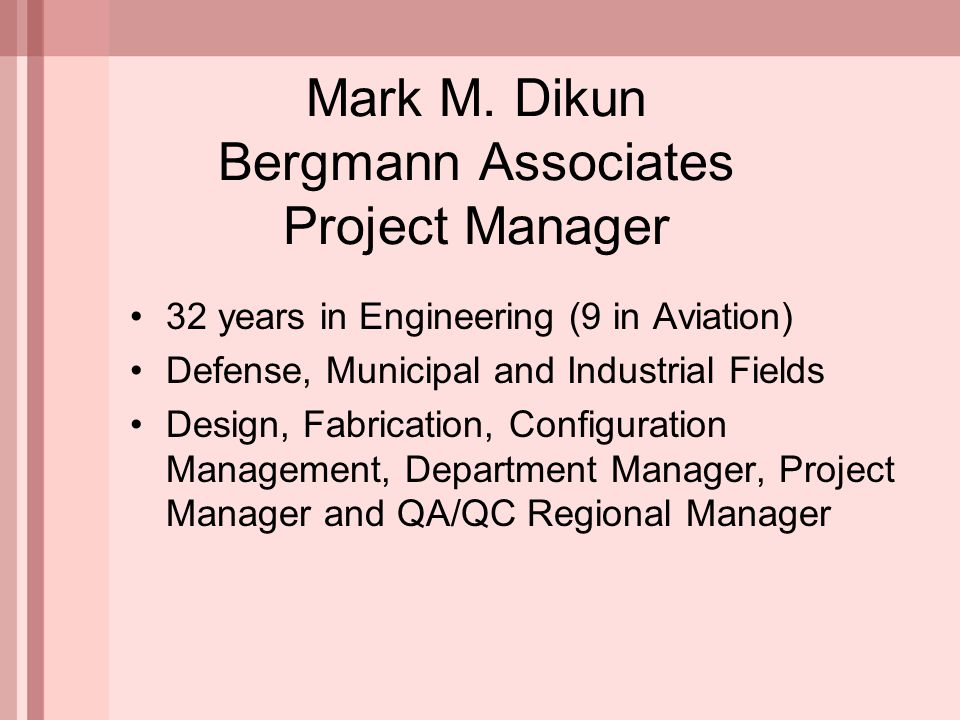 Mark M. Dikun Bergmann Associates Project Manager 32 years in Engineering (9 in Aviation) Defense, Municipal and Industrial Fields Design, Fabrication