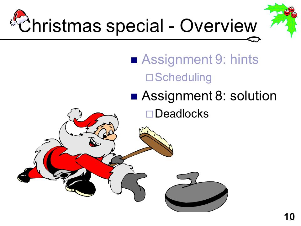 10 Christmas special - Overview Assignment 9: hints  Scheduling Assignment 8: solution  Deadlocks