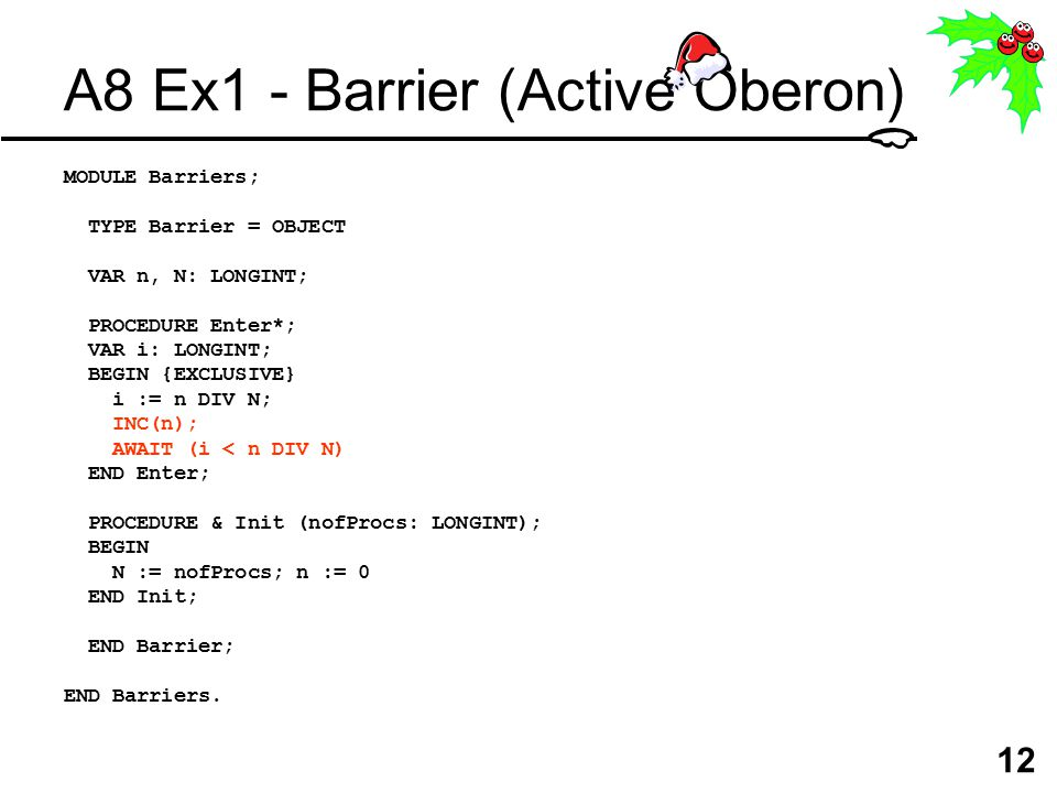 12 A8 Ex1 - Barrier (Active Oberon) MODULE Barriers; TYPE Barrier = OBJECT VAR n, N: LONGINT; PROCEDURE Enter*; VAR i: LONGINT; BEGIN {EXCLUSIVE} i := n DIV N; INC(n); AWAIT (i < n DIV N) END Enter; PROCEDURE & Init (nofProcs: LONGINT); BEGIN N := nofProcs; n := 0 END Init; END Barrier; END Barriers.