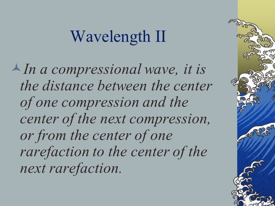 Wavelength II In a compressional wave, it is the distance between the center of one compression and the center of the next compression, or from the center of one rarefaction to the center of the next rarefaction.