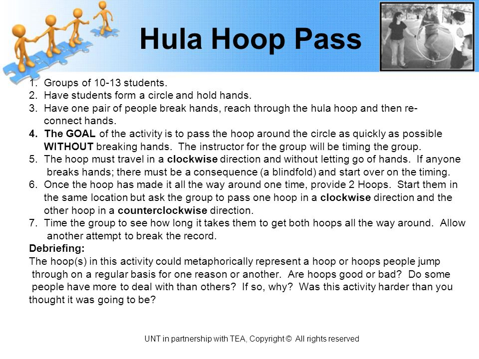 Hula Hoop Pass 1. Groups of 10-13 students. 2. Have students form a circle and hold hands. 3. Have one pair of people break hands, reach through the h
