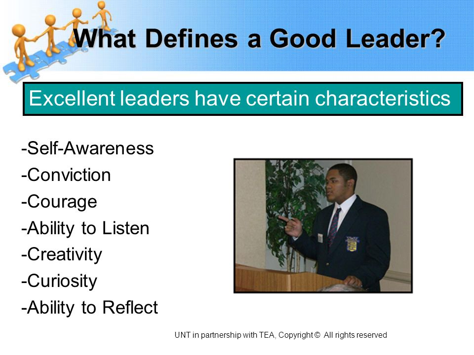 What Defines a Good Leader? -Self-Awareness -Conviction -Courage -Ability to Listen -Creativity -Curiosity -Ability to Reflect Excellent leaders have