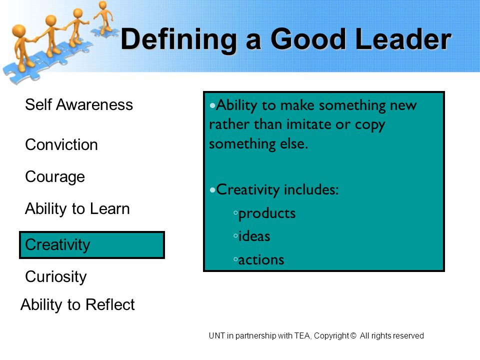 Defining a Good Leader Self Awareness Conviction Courage Ability to Learn Creativity Curiosity Ability to Reflect Great leaders are curious Great leaders ask questions Great leaders try new things – just to see what happens.