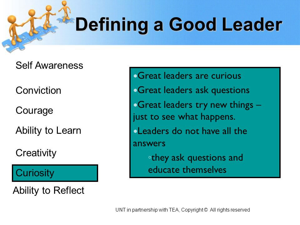 Defining a Good Leader Self Awareness Conviction Courage Ability to Learn Creativity Curiosity Ability to Reflect Great leaders are curious Great lead