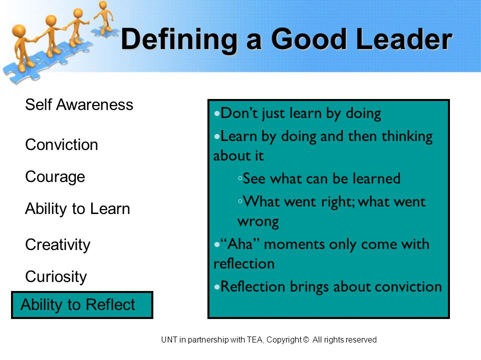 Defining a Good Leader Self Awareness Conviction Courage Ability to Learn Creativity Curiosity Ability to Reflect Don't just learn by doing Learn by d
