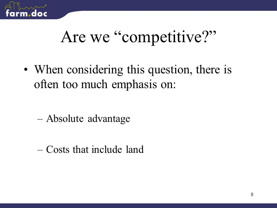 8 Are we competitive When considering this question, there is often too much emphasis on: –Absolute advantage –Costs that include land
