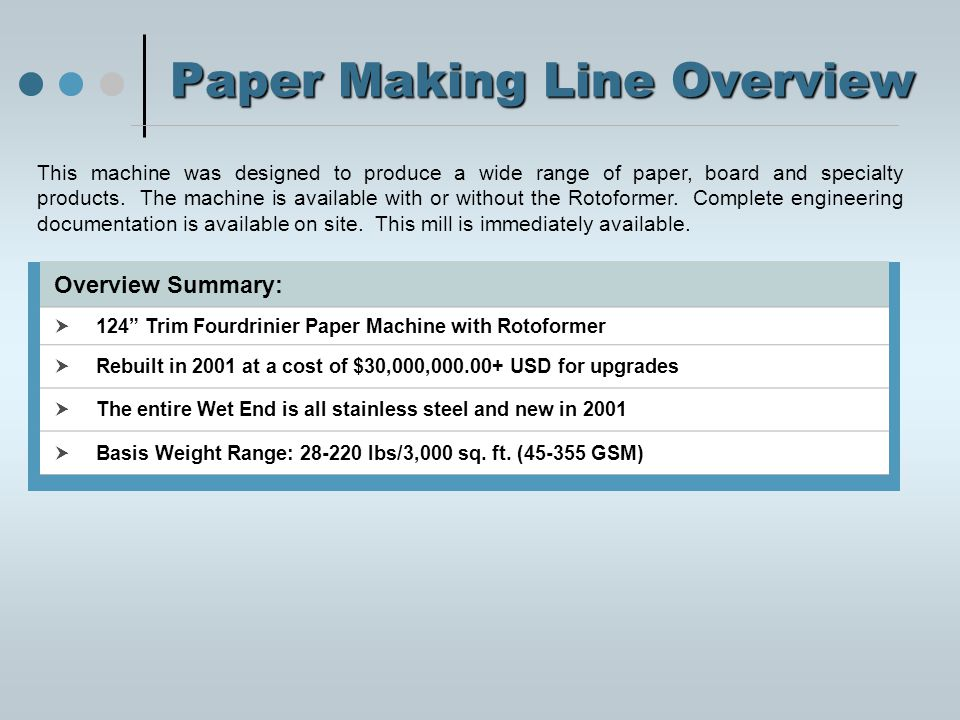 Paper Making Line Overview Overview Summary:  124 Trim Fourdrinier Paper Machine with Rotoformer  Rebuilt in 2001 at a cost of $30,000,000.00+ USD for upgrades  The entire Wet End is all stainless steel and new in 2001  Basis Weight Range: 28-220 lbs/3,000 sq.