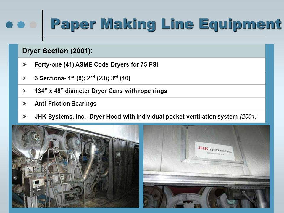 Paper Making Line Equipment Size Press:  Inclined unit flooded nip, (1) Steel and (1) Rubber roll  Located between 3 rd and 4 th dryer sections  Latex/Coatings is applied to the sheet at this size press Overhead Dryer:  Spooner Flotation Gas Fired Dryer (2001)  Located in between 2 nd and 3 rd Dryer Section