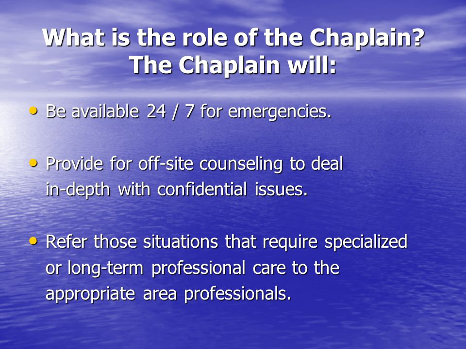 What is the role of the Chaplain. The Chaplain will: Be available 24 / 7 for emergencies.