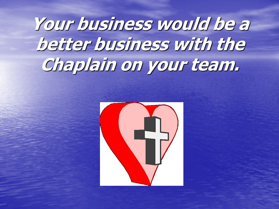 Your business would be a better business with the Chaplain on your team.