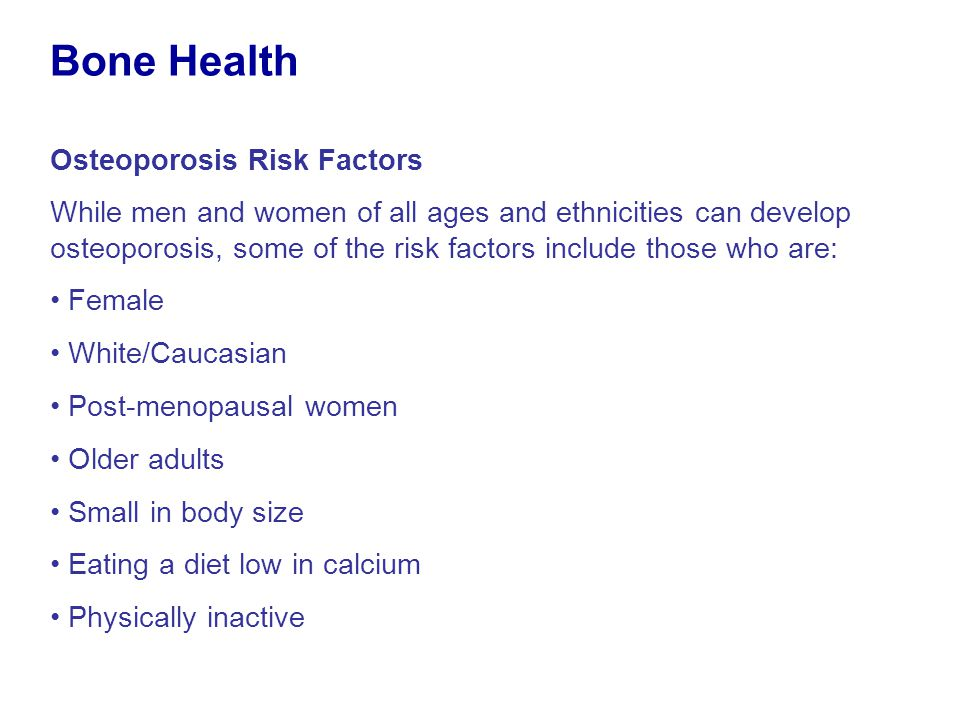 Osteoporosis Risk Factors While men and women of all ages and ethnicities can develop osteoporosis, some of the risk factors include those who are: Fe