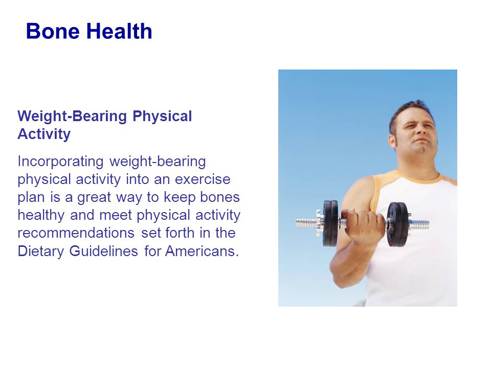 Weight-Bearing Physical Activity Incorporating weight-bearing physical activity into an exercise plan is a great way to keep bones healthy and meet ph