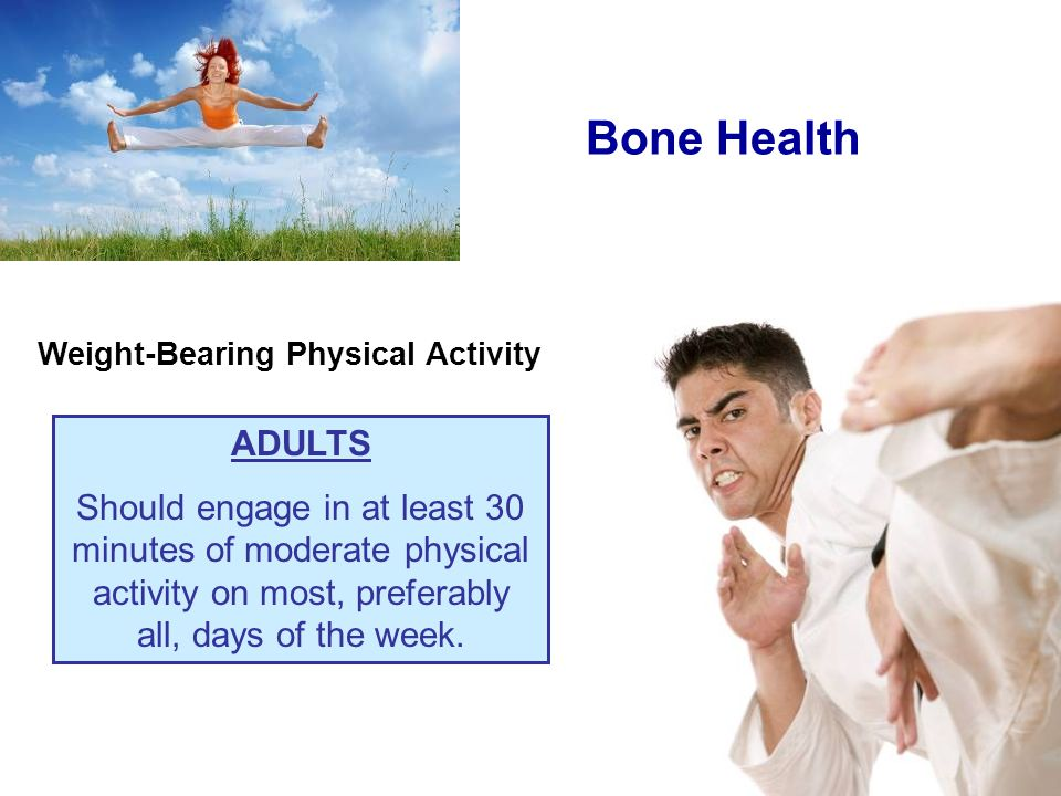 Weight-Bearing Physical Activity ADULTS Should engage in at least 30 minutes of moderate physical activity on most, preferably all, days of the week.