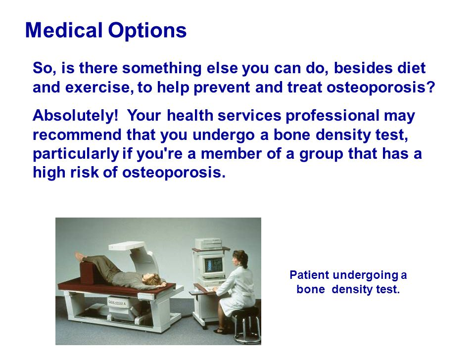 Medical Options So, is there something else you can do, besides diet and exercise, to help prevent and treat osteoporosis? Absolutely! Your health ser
