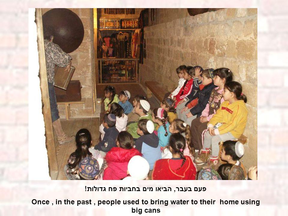 פעם בעבר, הביאו מים בחביות פח גדולות! Once, in the past, people used to bring water to their home using big cans