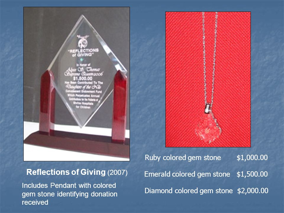 Reflections of Giving (2007) Includes Pendant with colored gem stone identifying donation received Ruby colored gem stone $1,000.00 Emerald colored gem stone $1,500.00 Diamond colored gem stone $2,000.00