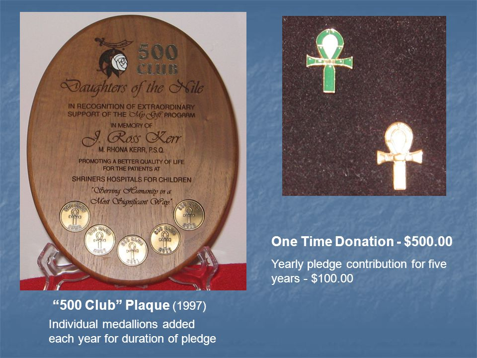 500 Club Plaque (1997) Individual medallions added each year for duration of pledge One Time Donation - $500.00 Yearly pledge contribution for five years - $100.00