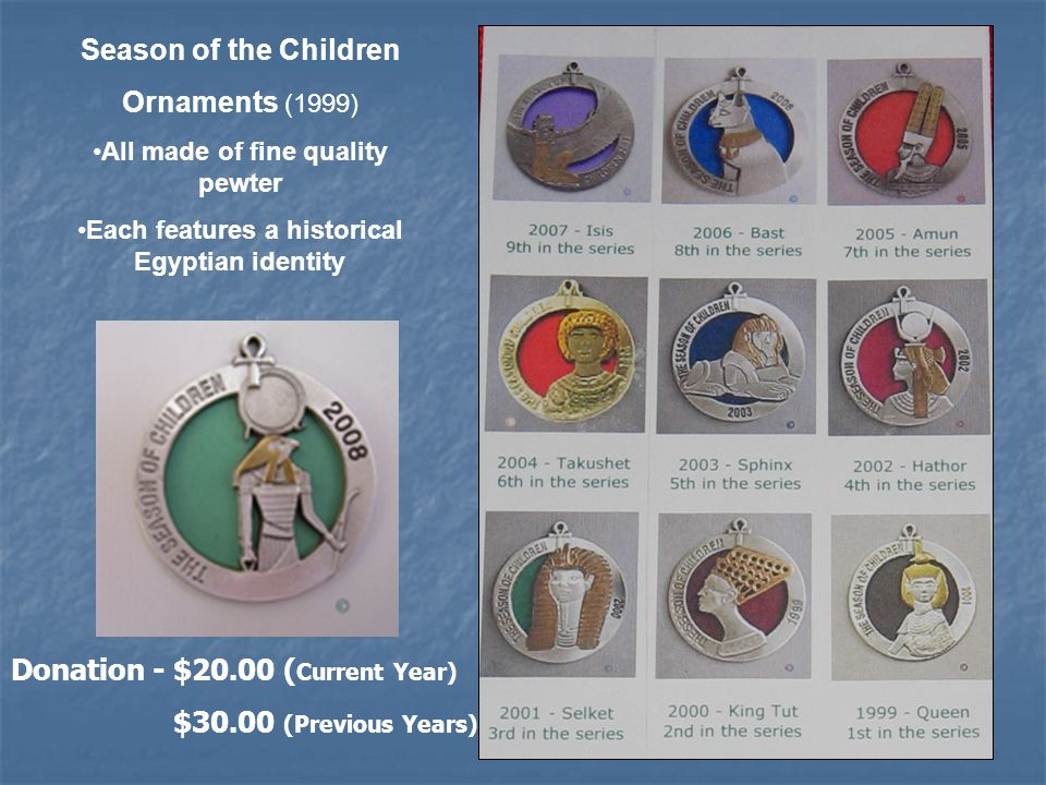 Season of the Children Ornaments (1999) All made of fine quality pewter Each features a historical Egyptian identity Donation - $20.00 ( Current Year) $30.00 (Previous Years)