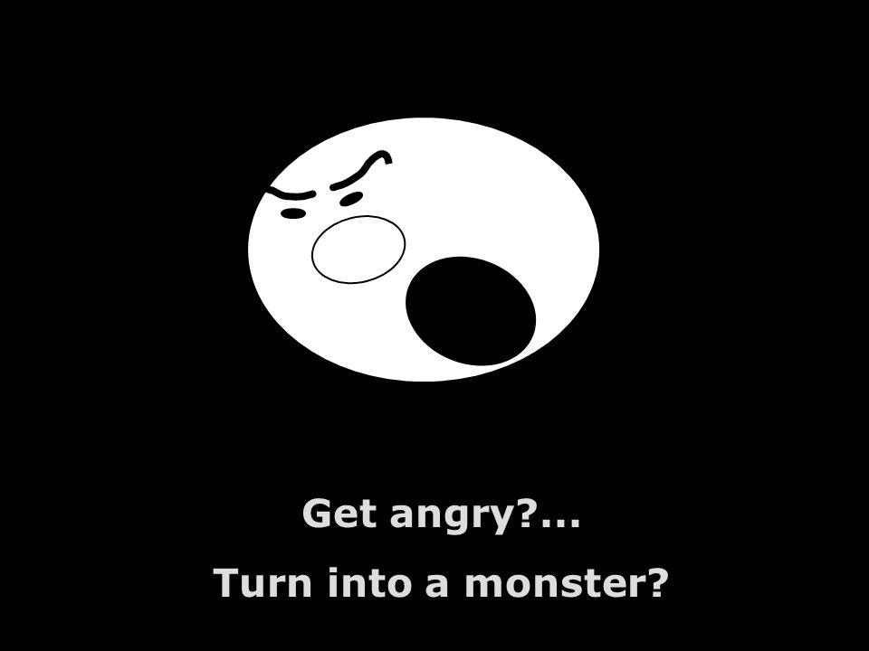 Get angry ... Turn into a monster