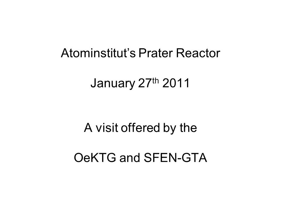 Atominstitut's Prater Reactor January 27 th 2011 A visit offered by the OeKTG and SFEN-GTA