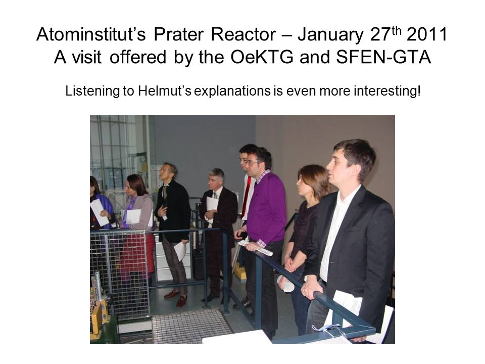 Atominstitut's Prater Reactor – January 27 th 2011 A visit offered by the OeKTG and SFEN-GTA Listening to Helmut's explanations is even more interesting!