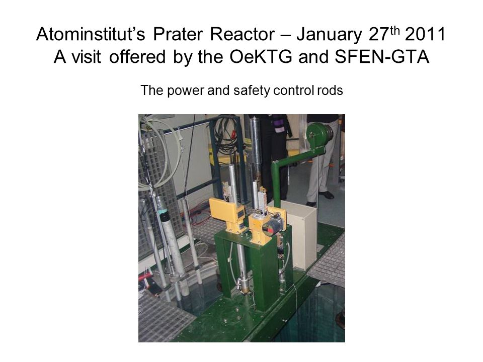 Atominstitut's Prater Reactor – January 27 th 2011 A visit offered by the OeKTG and SFEN-GTA The power and safety control rods