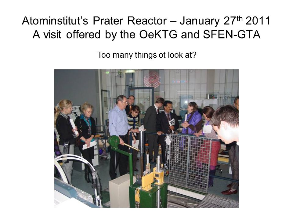 Atominstitut's Prater Reactor – January 27 th 2011 A visit offered by the OeKTG and SFEN-GTA Too many things ot look at?