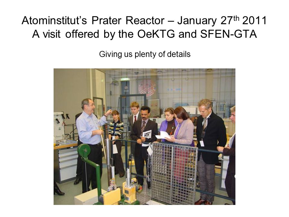 Atominstitut's Prater Reactor – January 27 th 2011 A visit offered by the OeKTG and SFEN-GTA Giving us plenty of details