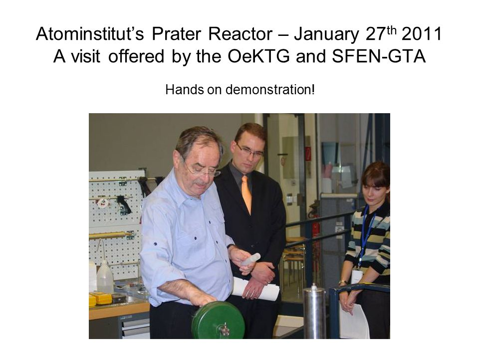 Atominstitut's Prater Reactor – January 27 th 2011 A visit offered by the OeKTG and SFEN-GTA Hands on demonstration!