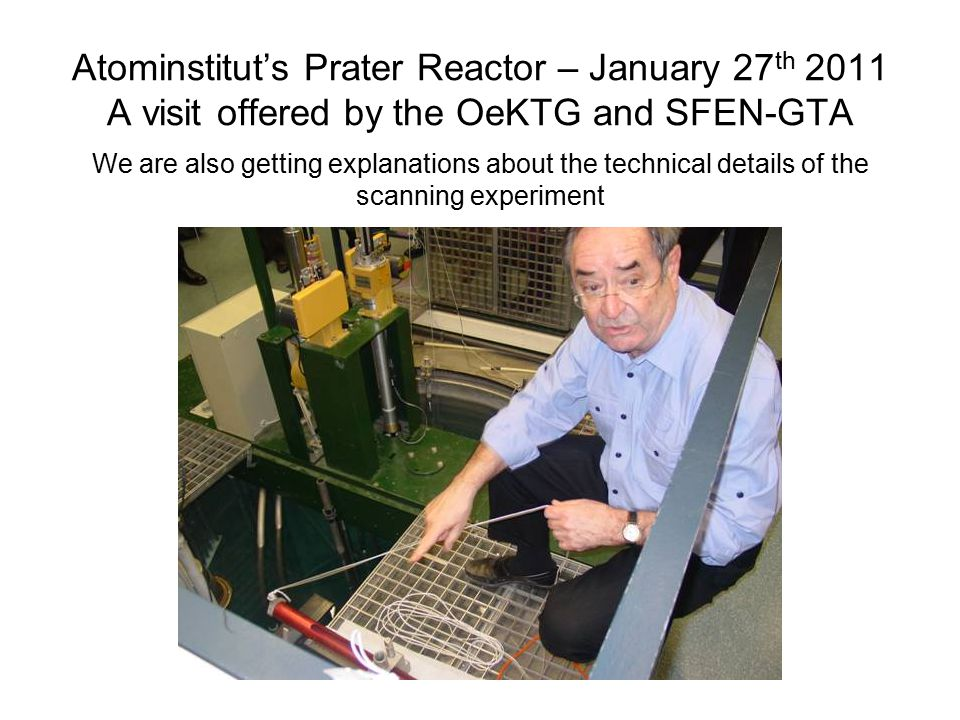 Atominstitut's Prater Reactor – January 27 th 2011 A visit offered by the OeKTG and SFEN-GTA We are also getting explanations about the technical details of the scanning experiment