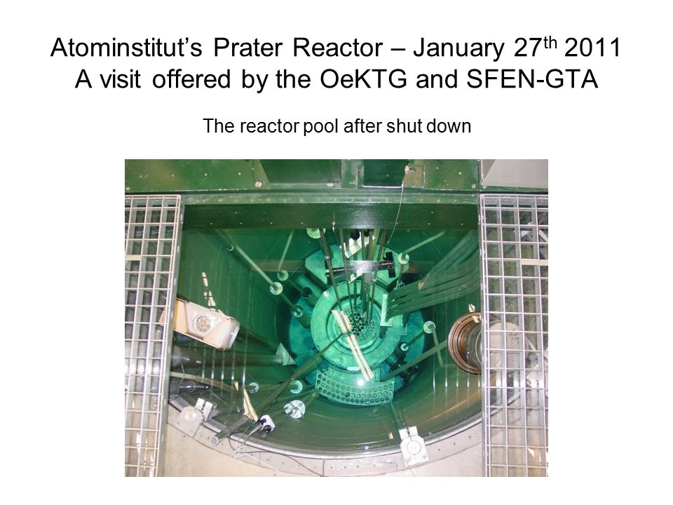 Atominstitut's Prater Reactor – January 27 th 2011 A visit offered by the OeKTG and SFEN-GTA The reactor pool after shut down