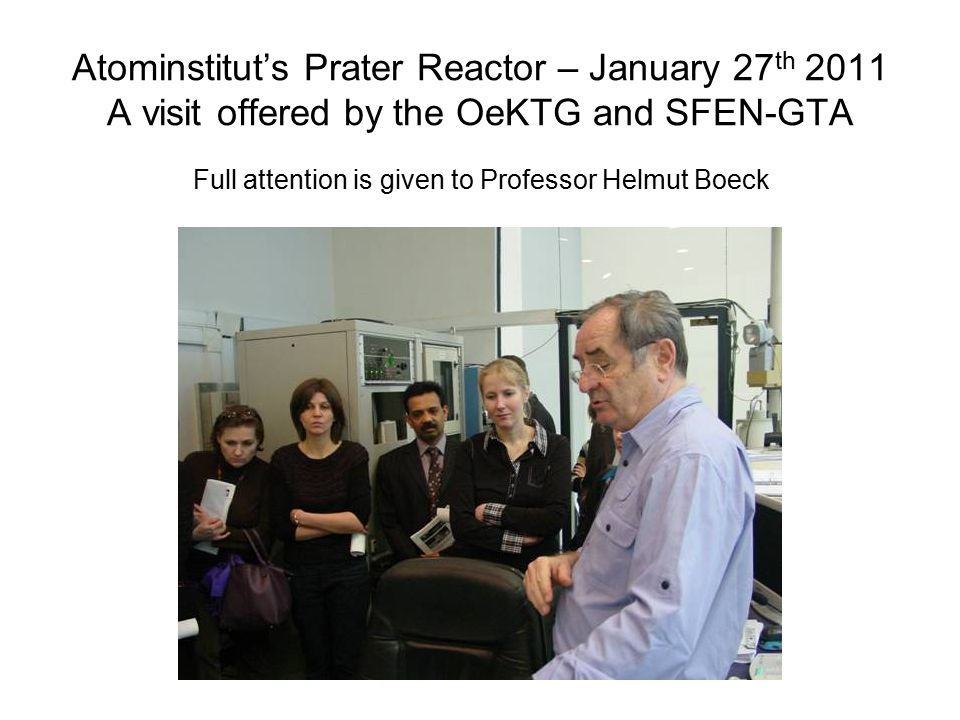 Atominstitut's Prater Reactor – January 27 th 2011 A visit offered by the OeKTG and SFEN-GTA Full attention is given to Professor Helmut Boeck