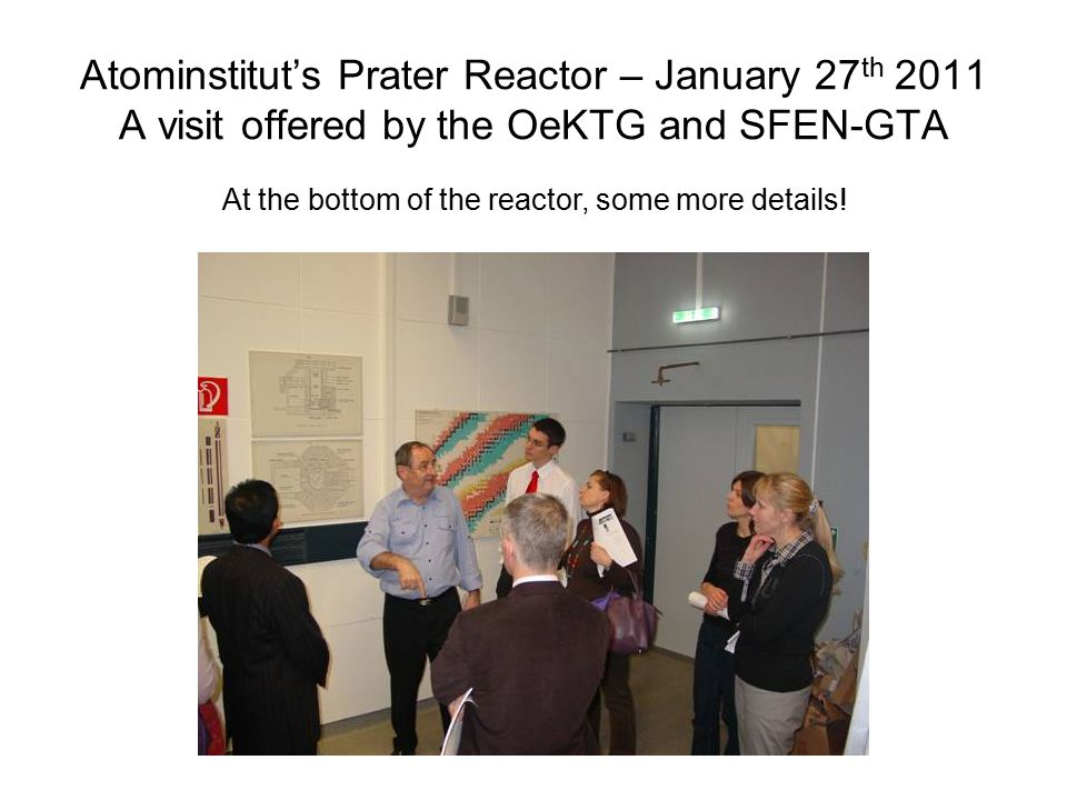 Atominstitut's Prater Reactor – January 27 th 2011 A visit offered by the OeKTG and SFEN-GTA At the bottom of the reactor, some more details!