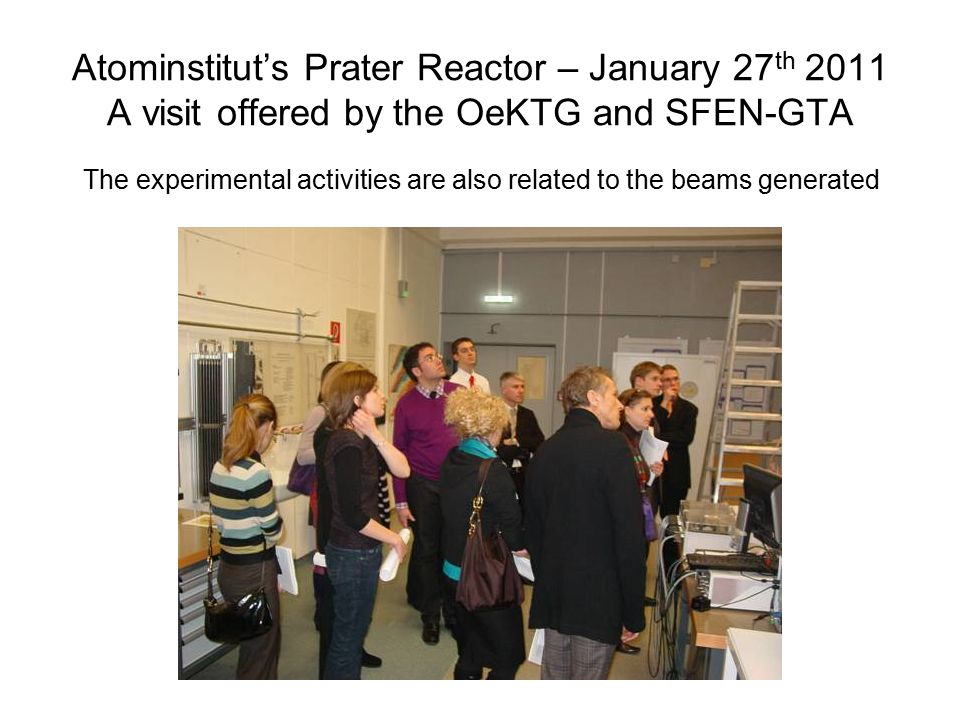 Atominstitut's Prater Reactor – January 27 th 2011 A visit offered by the OeKTG and SFEN-GTA The experimental activities are also related to the beams generated
