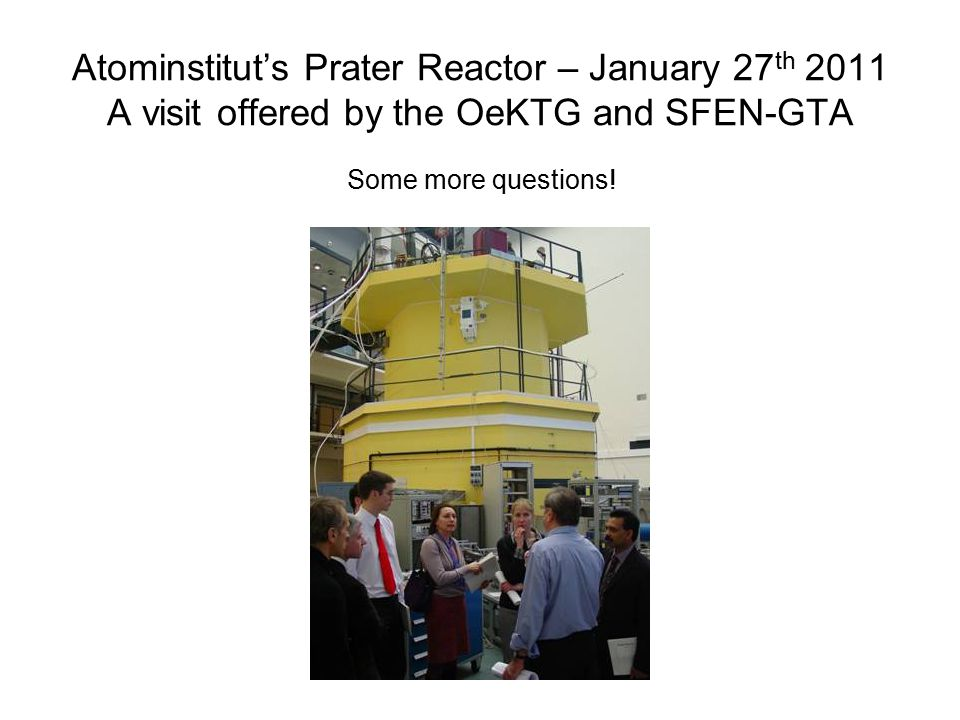 Atominstitut's Prater Reactor – January 27 th 2011 A visit offered by the OeKTG and SFEN-GTA Some more questions!
