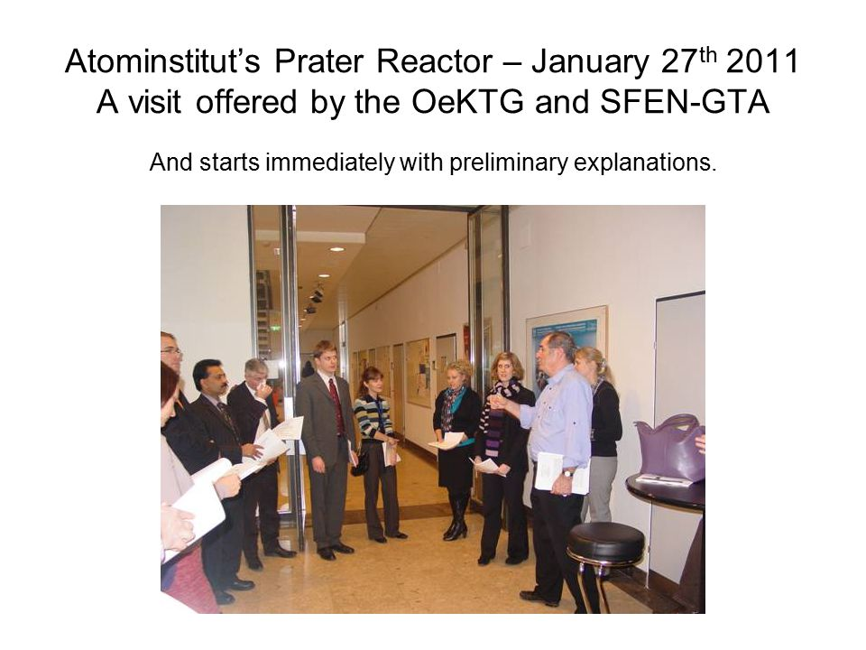 Atominstitut's Prater Reactor – January 27 th 2011 A visit offered by the OeKTG and SFEN-GTA And starts immediately with preliminary explanations.