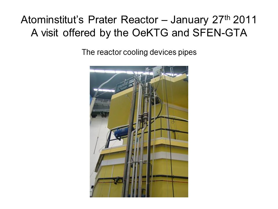 Atominstitut's Prater Reactor – January 27 th 2011 A visit offered by the OeKTG and SFEN-GTA The reactor cooling devices pipes