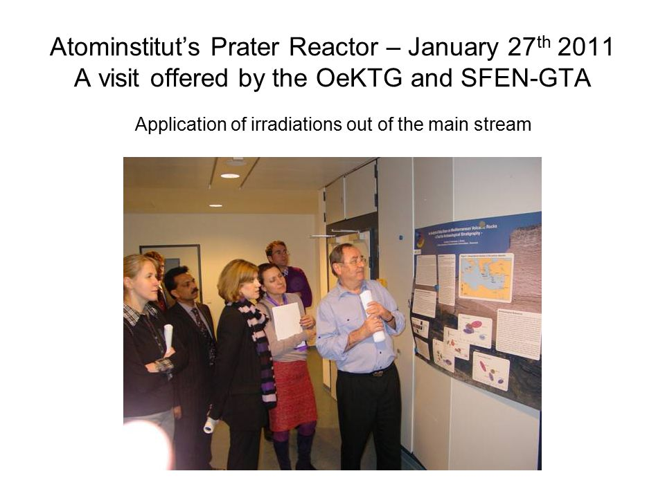 Atominstitut's Prater Reactor – January 27 th 2011 A visit offered by the OeKTG and SFEN-GTA Application of irradiations out of the main stream