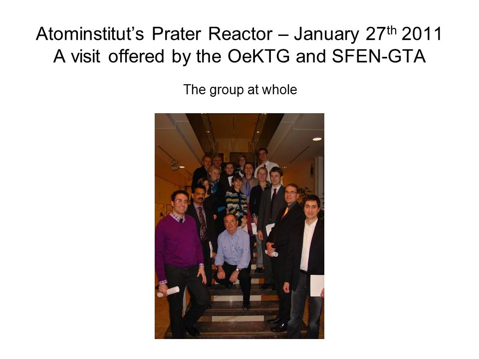 Atominstitut's Prater Reactor – January 27 th 2011 A visit offered by the OeKTG and SFEN-GTA The group at whole