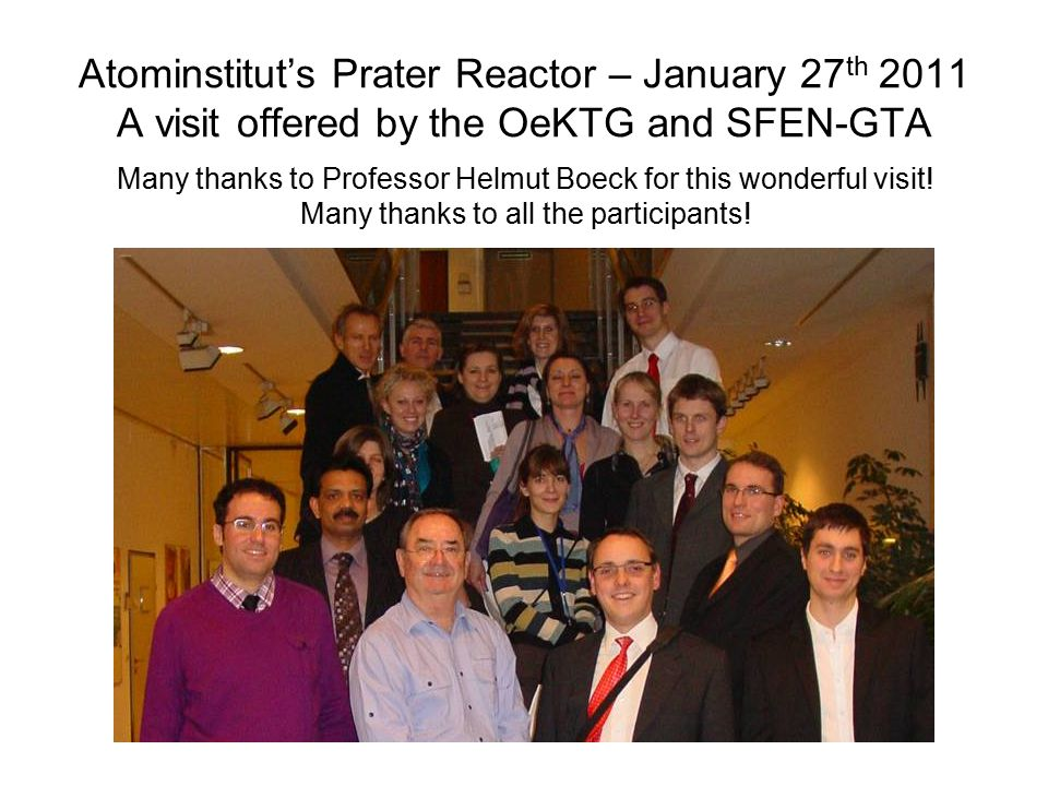 Atominstitut's Prater Reactor – January 27 th 2011 A visit offered by the OeKTG and SFEN-GTA Many thanks to Professor Helmut Boeck for this wonderful visit.