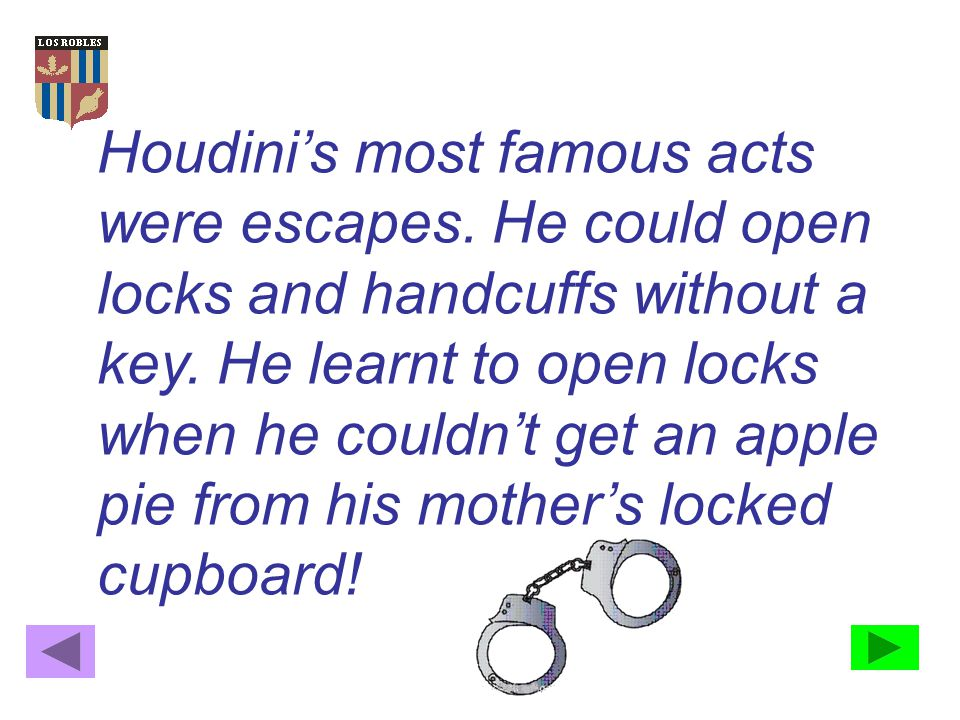 Houdini's most famous acts were escapes.He could open locks and handcuffs without a key.