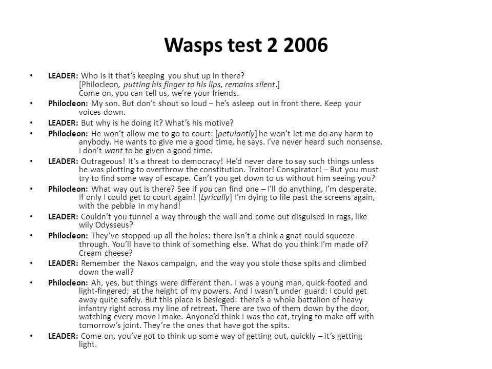 Wasps test 2 2006 LEADER: Who is it that's keeping you shut up in there? [Philocleon, putting his finger to his lips, remains silent.] Come on, you ca