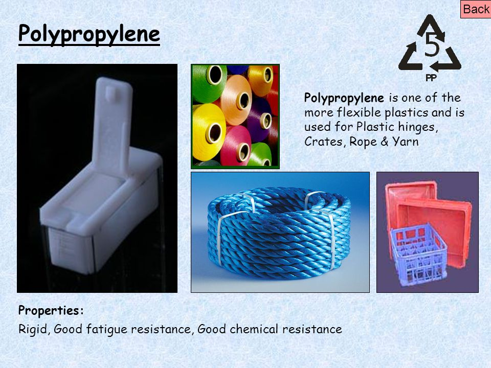 Polypropylene Properties: Rigid, Good fatigue resistance, Good chemical resistance Polypropylene is one of the more flexible plastics and is used for