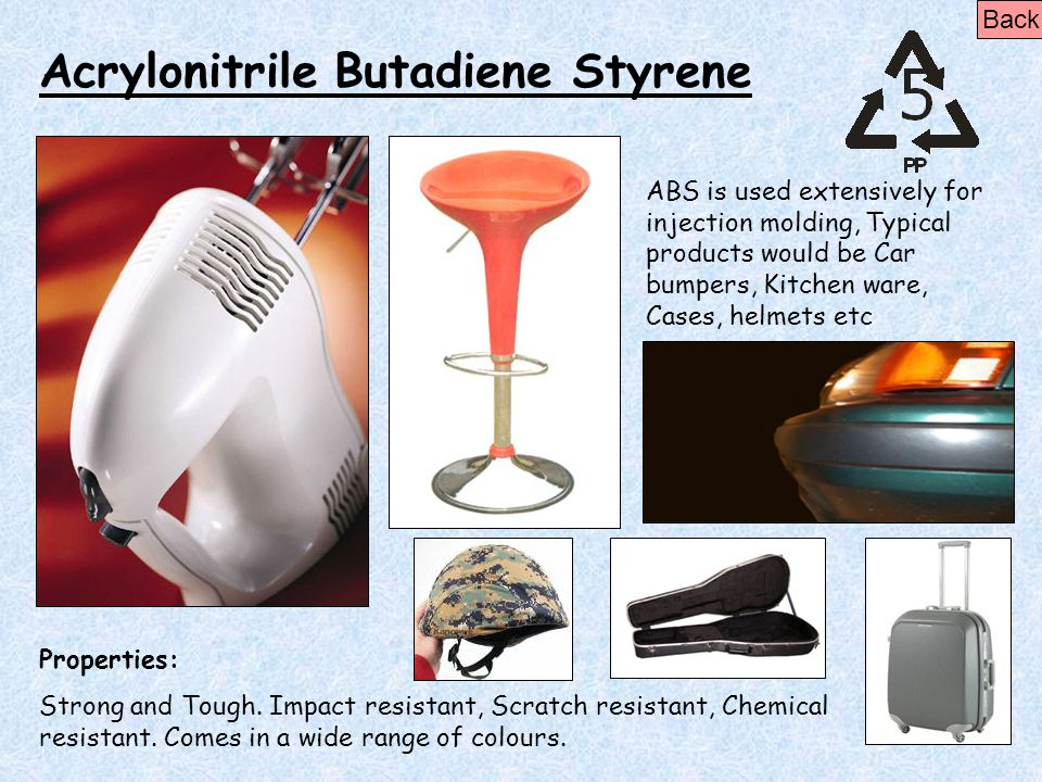Acrylonitrile Butadiene Styrene Properties: Strong and Tough. Impact resistant, Scratch resistant, Chemical resistant. Comes in a wide range of colour