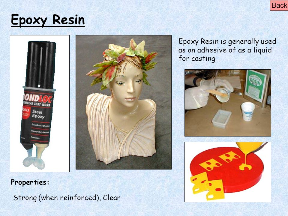 Epoxy Resin Properties: Epoxy Resin is generally used as an adhesive of as a liquid for casting Strong (when reinforced), Clear Back