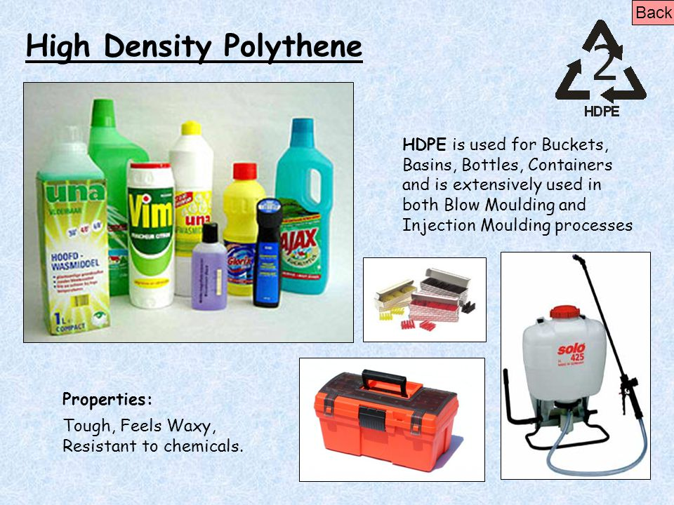 High Density Polythene Properties: Tough, Feels Waxy, Resistant to chemicals. HDPE is used for Buckets, Basins, Bottles, Containers and is extensively