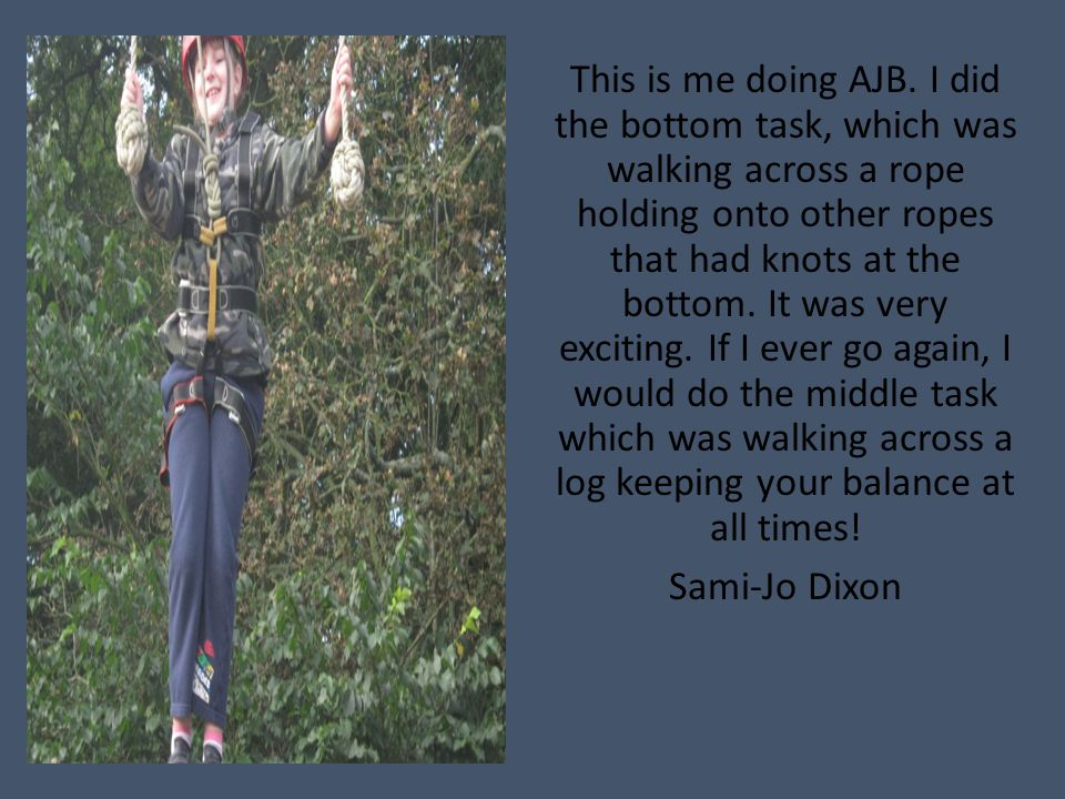 This is me doing AJB. I did the bottom task, which was walking across a rope holding onto other ropes that had knots at the bottom. It was very exciti